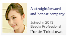 A straightforward and honest company. Joined in 2013 Beauty Professional Fumie Takakuwa