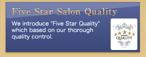 "We introduce ""Five Star Quality"" which based on our thorough quality control."